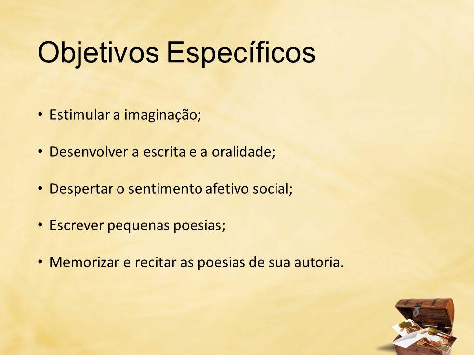 Objetivos Específicos Estimular a imaginação; Desenvolver a escrita e a oralidade; Despertar o sentimento afetivo social; Escrever pequenas poesias; M