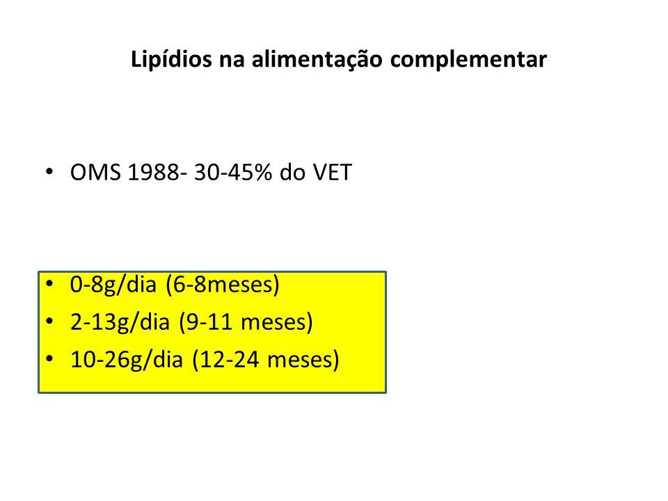 Lipídios na alimentação complementar OMS 1988- 30-45% do VET 0-8g/dia (6-8meses) 2-13g/dia (9-11 meses) 10-26g/dia (12-24 meses)