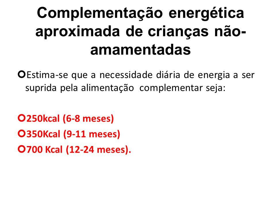 Complementação energética aproximada de crianças não- amamentadas Estima-se que a necessidade diária de energia a ser suprida pela alimentação complementar seja: 250kcal (6-8 meses) 350Kcal (9-11 meses) 700 Kcal (12-24 meses).