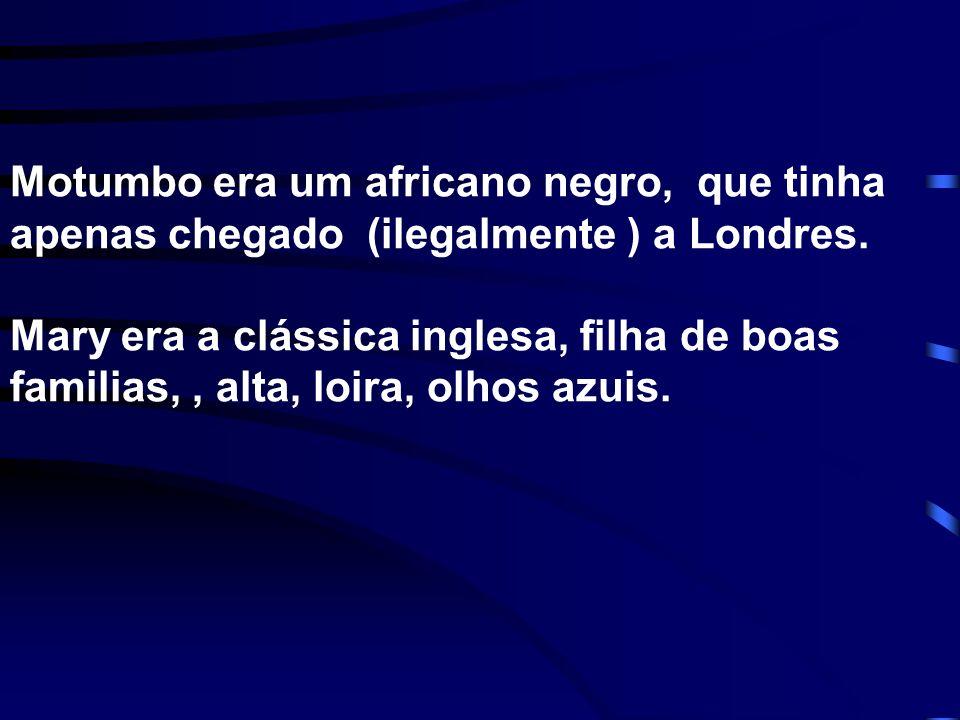 Motumbo era um africano negro, que tinha apenas chegado (ilegalmente ) a Londres. Mary era a clássica inglesa, filha de boas familias,, alta, loira, o