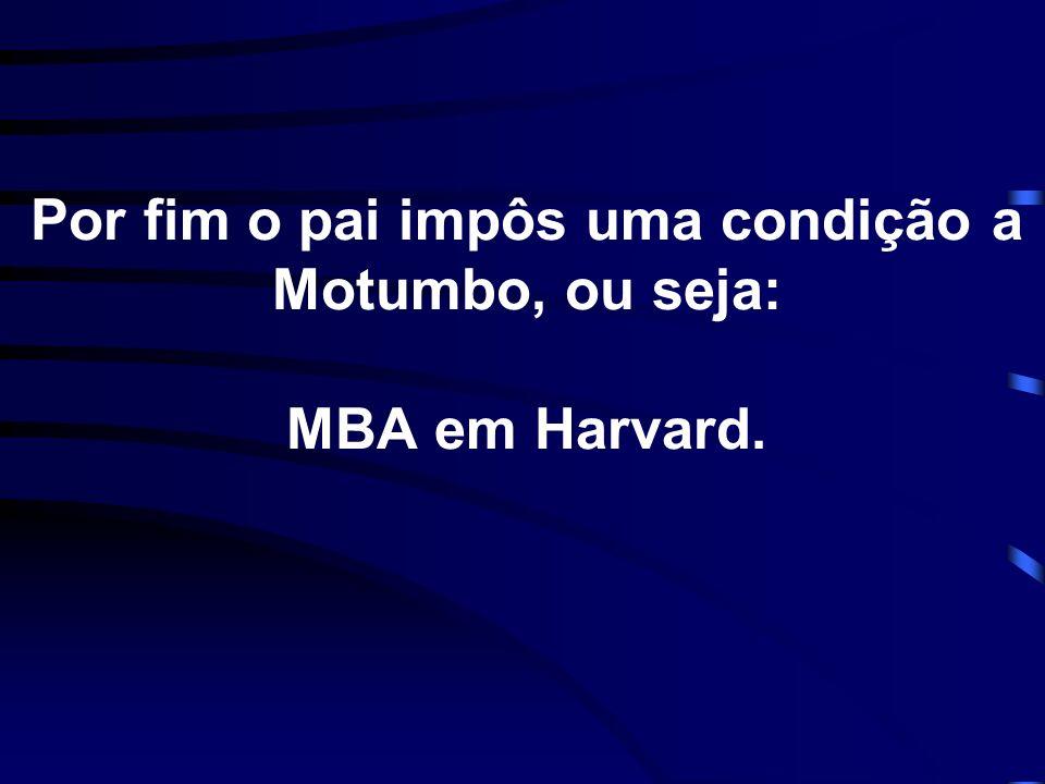 Por fim o pai impôs uma condição a Motumbo, ou seja: MBA em Harvard.