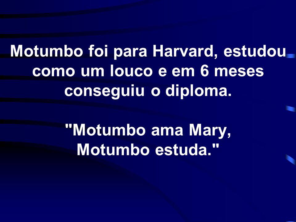 Motumbo foi para Harvard, estudou como um louco e em 6 meses conseguiu o diploma.