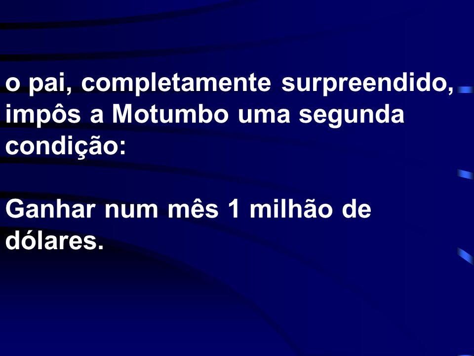 o pai, completamente surpreendido, impôs a Motumbo uma segunda condição: Ganhar num mês 1 milhão de dólares.