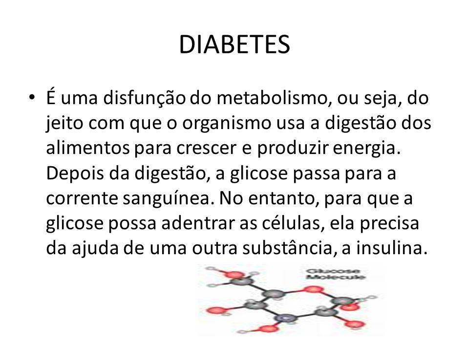 DIABETES É uma disfunção do metabolismo, ou seja, do jeito com que o organismo usa a digestão dos alimentos para crescer e produzir energia.