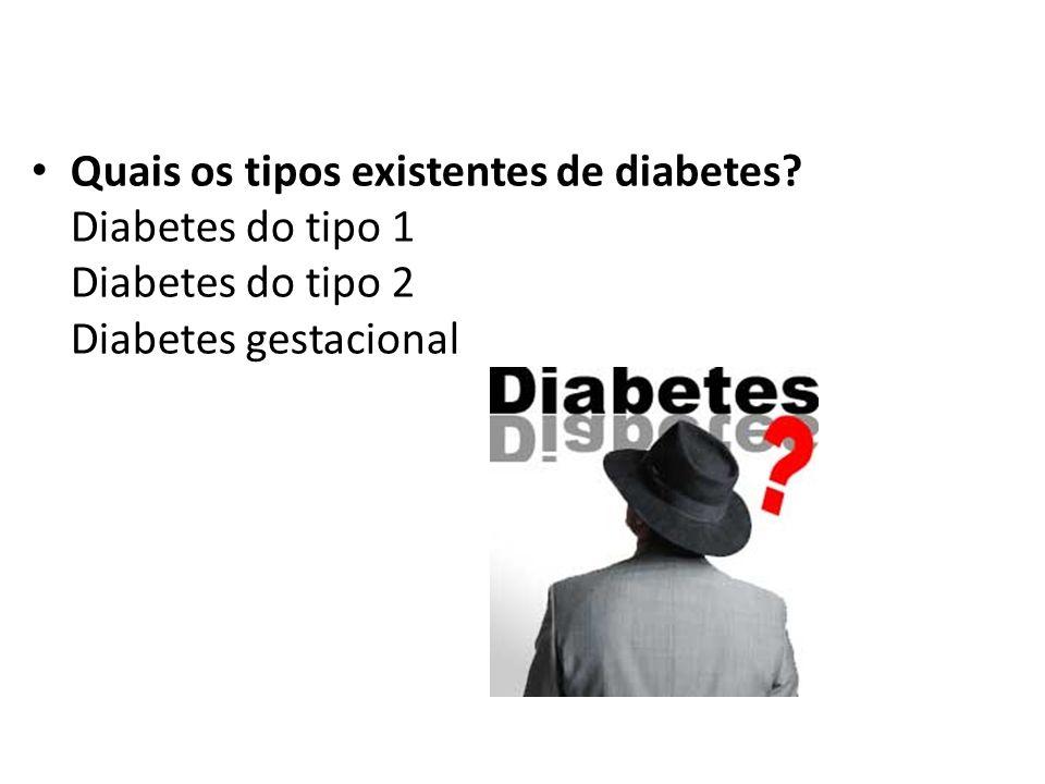 Quais os tipos existentes de diabetes? Diabetes do tipo 1 Diabetes do tipo 2 Diabetes gestacional