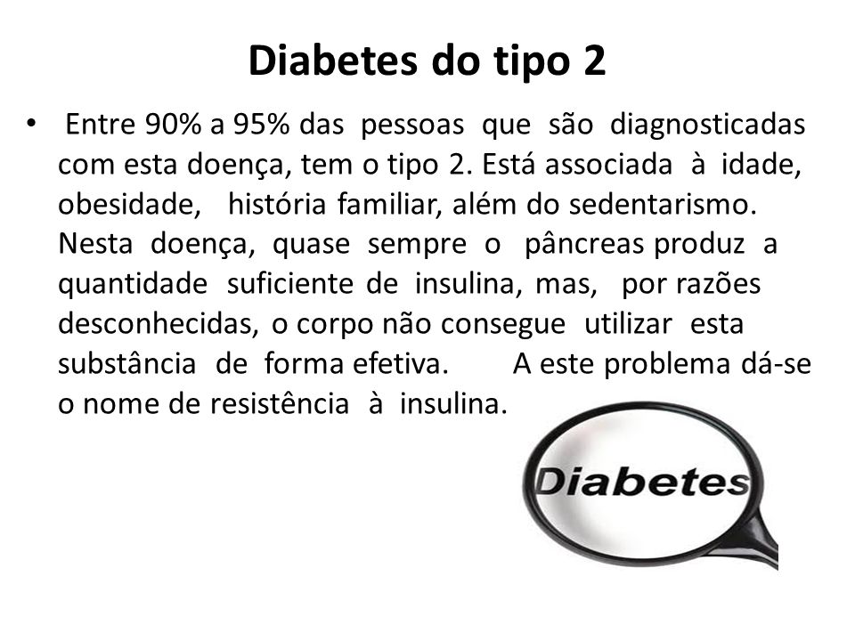 Diabetes do tipo 2 Entre 90% a 95% das pessoas que são diagnosticadas com esta doença, tem o tipo 2.
