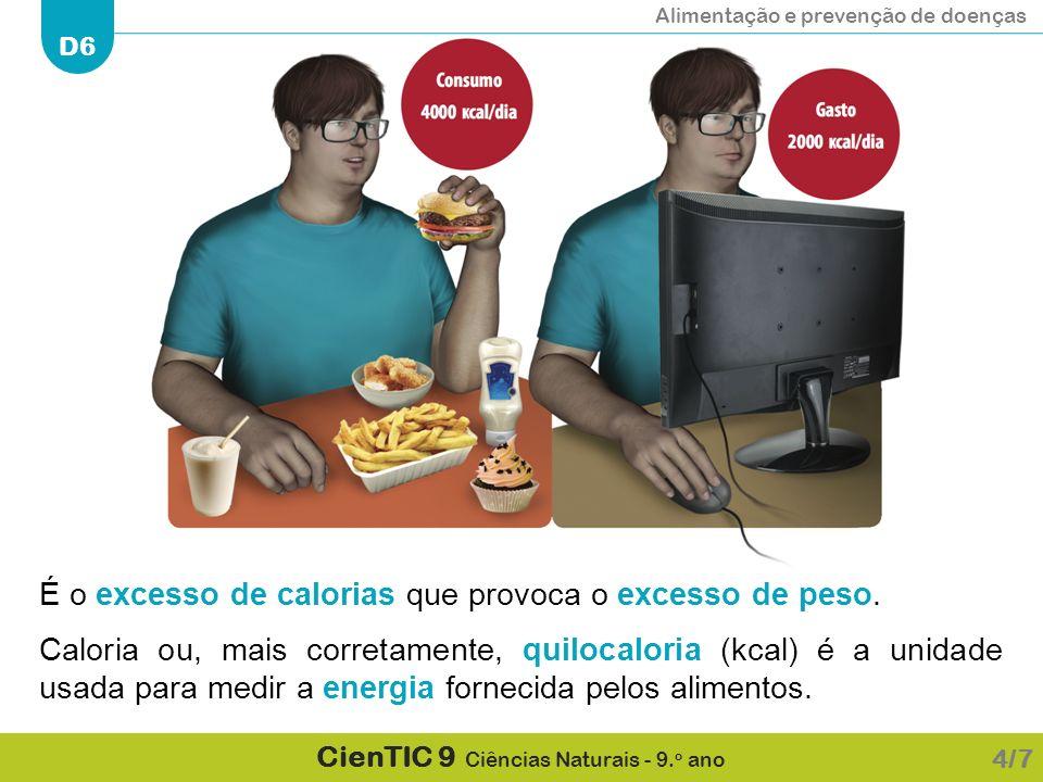 Alimentação e prevenção de doenças D6 CienTIC 9 Ciências Naturais - 9. o ano É o excesso de calorias que provoca o excesso de peso. Caloria ou, mais c