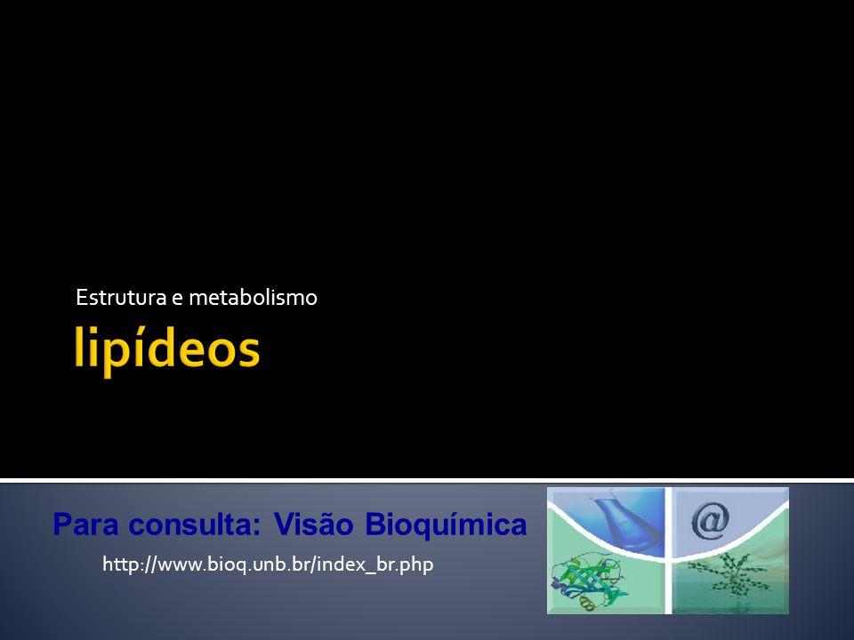 lipídeos Estrutura e metabolismo http://www.bioq.unb.br/index_br.php Para consulta: Visão Bioquímica