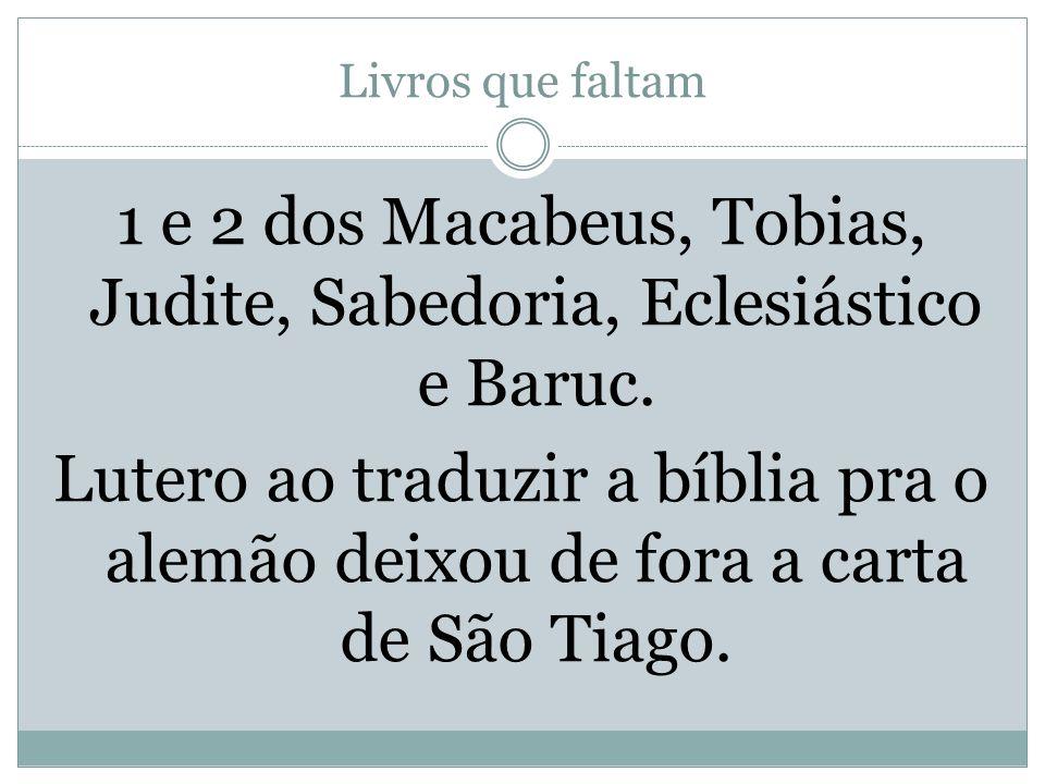 Livros que faltam 1 e 2 dos Macabeus, Tobias, Judite, Sabedoria, Eclesiástico e Baruc.