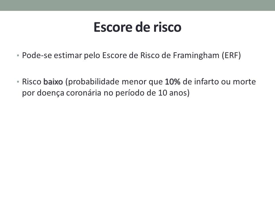 Escore de risco Pode-se estimar pelo Escore de Risco de Framingham (ERF) baixo10% Risco baixo (probabilidade menor que 10% de infarto ou morte por doe