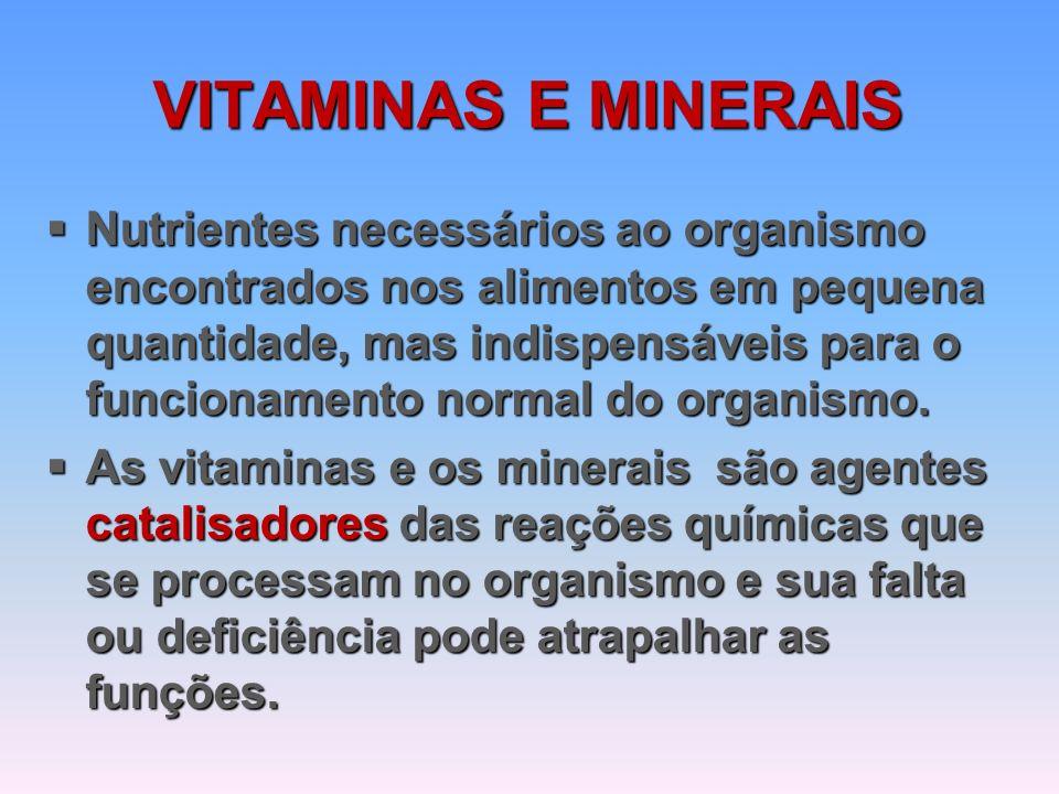 VITAMINAS E MINERAIS  Nutrientes necessários ao organismo encontrados nos alimentos em pequena quantidade, mas indispensáveis para o funcionamento normal do organismo.