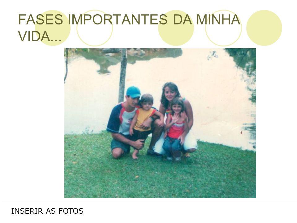 FASES IMPORTANTES DA MINHA VIDA... INSERIR AS FOTOS
