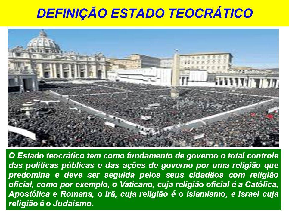 DEFINIÇÃO ESTADO TEOCRÁTICO O Estado teocrático tem como fundamento de governo o total controle das políticas públicas e das ações de governo por uma religião que predomina e deve ser seguida pelos seus cidadãos com religião oficial, como por exemplo, o Vaticano, cuja religião oficial é a Católica, Apostólica e Romana, o Irã, cuja religião é o islamismo, e Israel cuja religião é o Judaísmo.