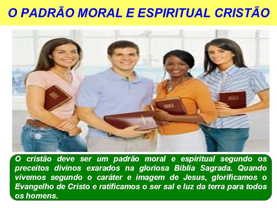 O PADRÃO MORAL E ESPIRITUAL CRISTÃO O cristão deve ser um padrão moral e espiritual segundo os preceitos divinos exarados na gloriosa Bíblia Sagrada.