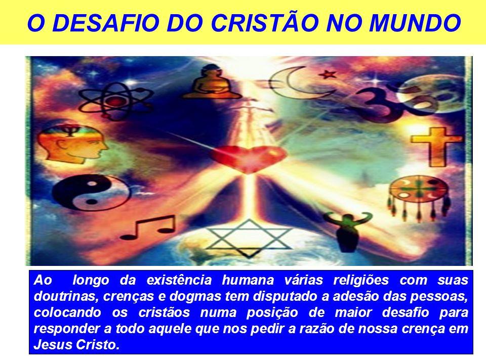 O DESAFIO DO CRISTÃO NO MUNDO Ao longo da existência humana várias religiões com suas doutrinas, crenças e dogmas tem disputado a adesão das pessoas, colocando os cristãos numa posição de maior desafio para responder a todo aquele que nos pedir a razão de nossa crença em Jesus Cristo.