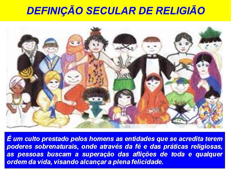 DEFINIÇÃO SECULAR DE RELIGIÃO É um culto prestado pelos homens as entidades que se acredita terem poderes sobrenaturais, onde através da fé e das práticas religiosas, as pessoas buscam a superação das aflições de toda e qualquer ordem da vida, visando alcançar a plena felicidade.