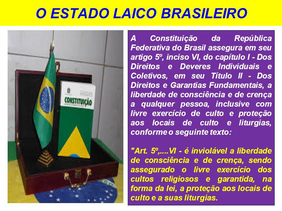 O ESTADO LAICO BRASILEIRO A Constituição da República Federativa do Brasil assegura em seu artigo 5º, inciso VI, do capítulo I - Dos Direitos e Devere
