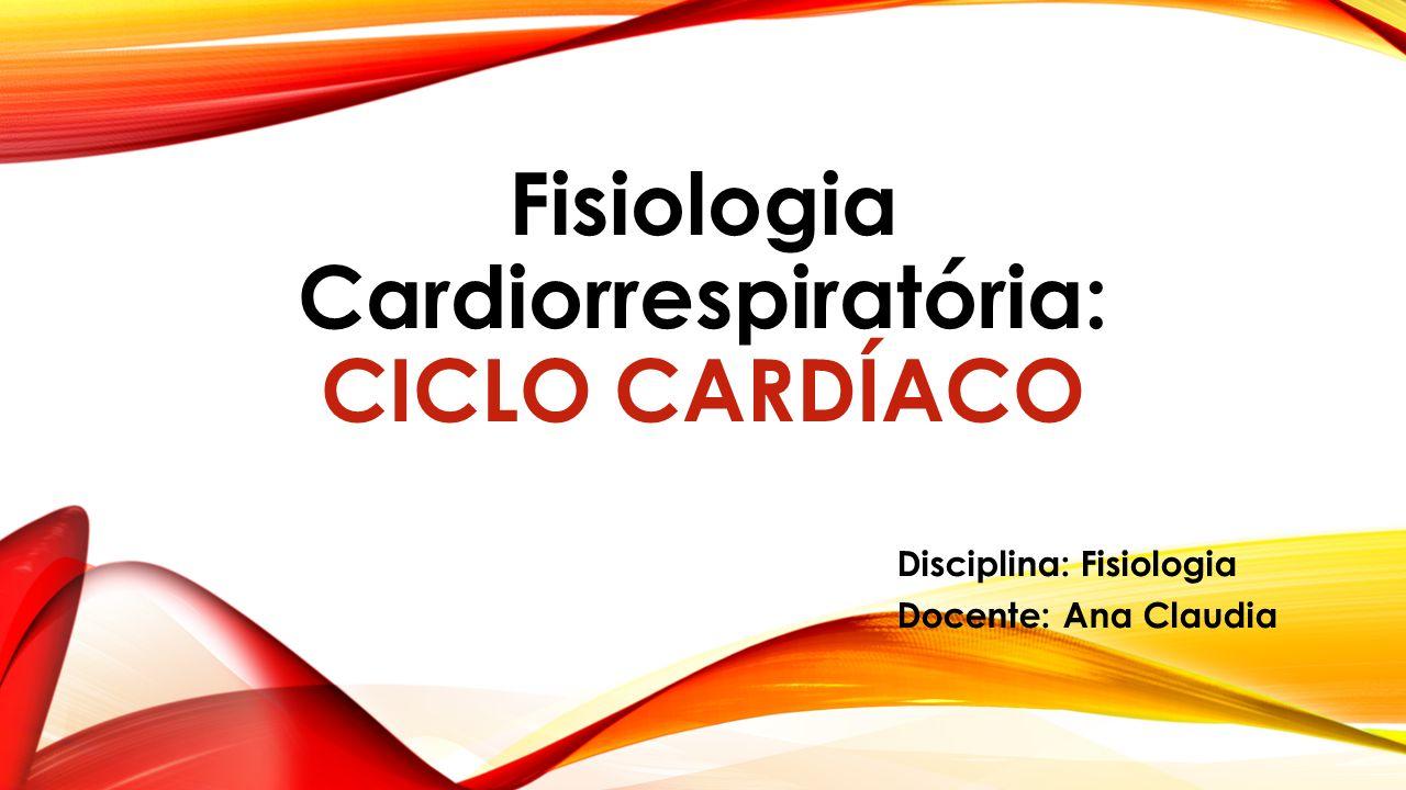 Fisiologia Cardiorrespiratória: CICLO CARDÍACO Disciplina: Fisiologia Docente: Ana Claudia