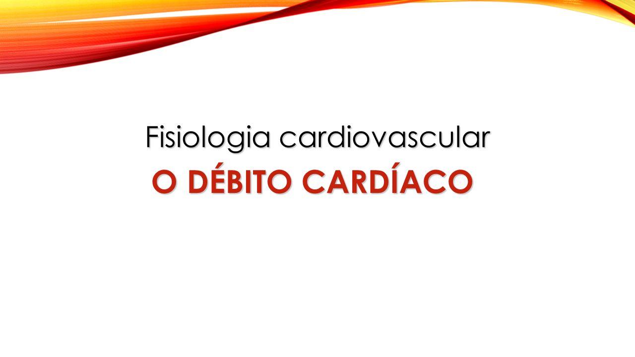 Fisiologia cardiovascular O DÉBITO CARDÍACO