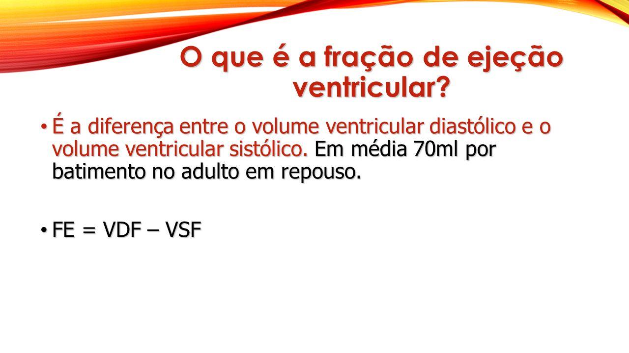 O que é a fração de ejeção ventricular? É a diferença entre o volume ventricular diastólico e o volume ventricular sistólico. Em média 70ml por batime