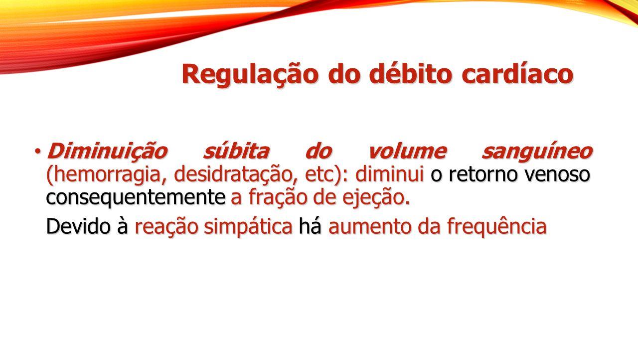 Regulação do débito cardíaco Diminuição súbita do volume sanguíneo (hemorragia, desidratação, etc): diminui o retorno venoso consequentemente a fração de ejeção.