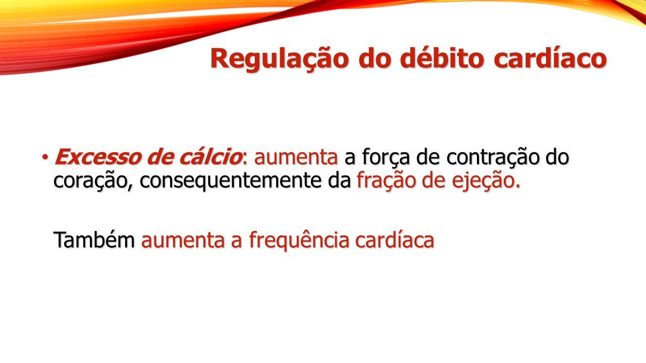 Regulação do débito cardíaco Excesso de cálcio: aumenta a força de contração do coração, consequentemente da fração de ejeção. Excesso de cálcio: aume