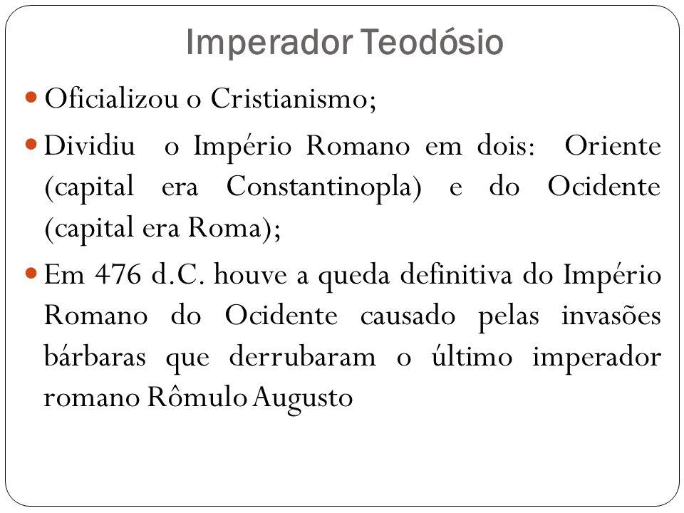 Imperador Teodósio Oficializou o Cristianismo; Dividiu o Império Romano em dois: Oriente (capital era Constantinopla) e do Ocidente (capital era Roma); Em 476 d.C.