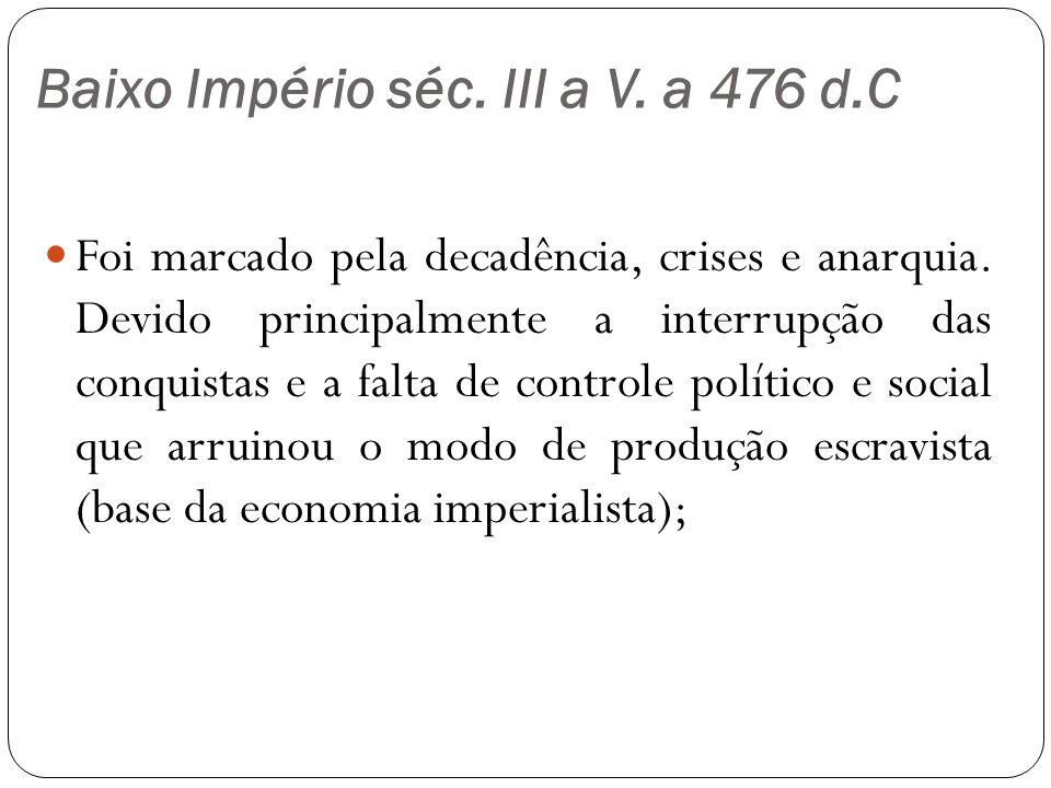 Baixo Império séc. III a V. a 476 d.C Foi marcado pela decadência, crises e anarquia.