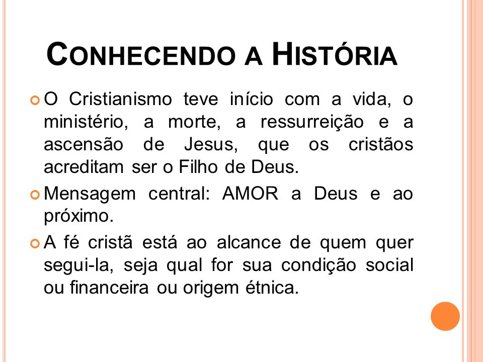 C ONHECENDO A H ISTÓRIA O Cristianismo teve início com a vida, o ministério, a morte, a ressurreição e a ascensão de Jesus, que os cristãos acreditam