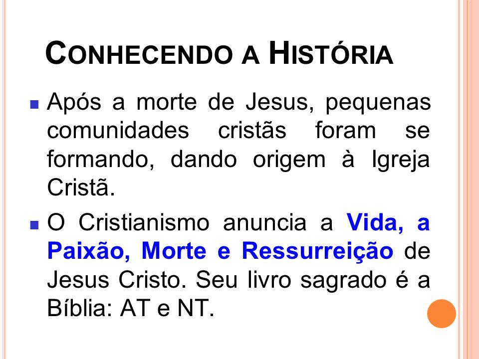C ONHECENDO A H ISTÓRIA Após a morte de Jesus, pequenas comunidades cristãs foram se formando, dando origem à Igreja Cristã. O Cristianismo anuncia a