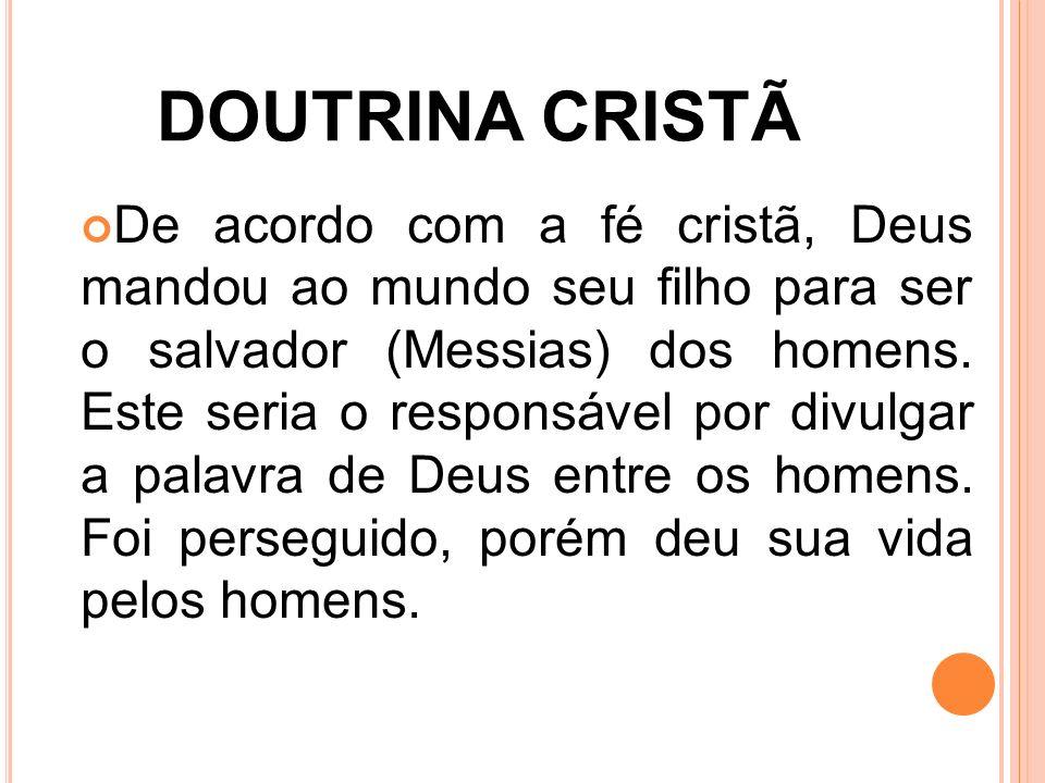 DOUTRINA CRISTÃ De acordo com a fé cristã, Deus mandou ao mundo seu filho para ser o salvador (Messias) dos homens. Este seria o responsável por divul