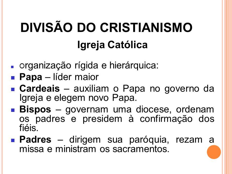 DIVISÃO DO CRISTIANISMO Igreja Católica O rganização rígida e hierárquica: Papa – líder maior Cardeais – auxiliam o Papa no governo da Igreja e elegem
