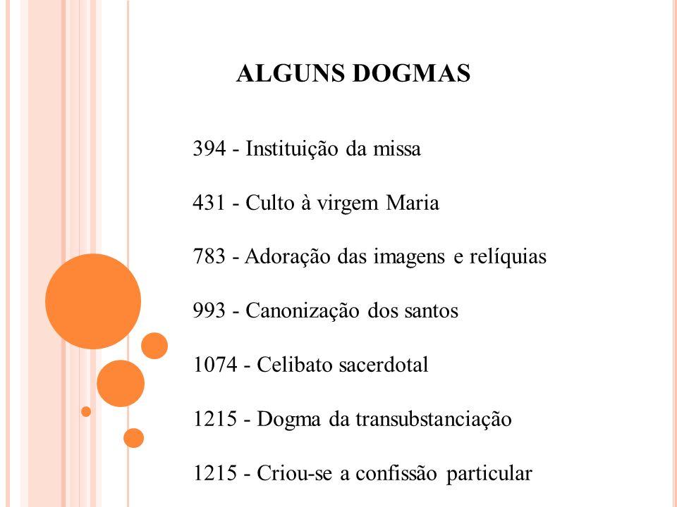 ALGUNS DOGMAS 394 - Instituição da missa 431 - Culto à virgem Maria 783 - Adoração das imagens e relíquias 993 - Canonização dos santos 1074 - Celibat