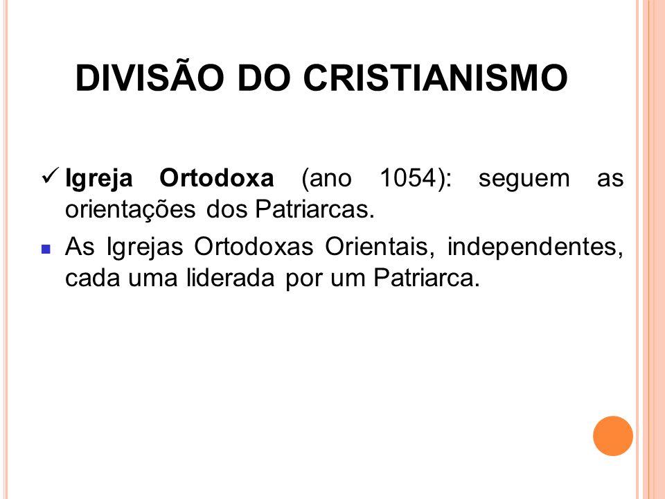 DIVISÃO DO CRISTIANISMO Igreja Ortodoxa (ano 1054): seguem as orientações dos Patriarcas. As Igrejas Ortodoxas Orientais, independentes, cada uma lide