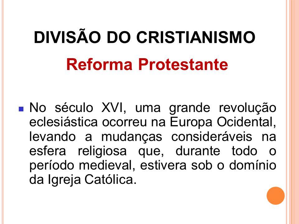 DIVISÃO DO CRISTIANISMO Reforma Protestante No século XVI, uma grande revolução eclesiástica ocorreu na Europa Ocidental, levando a mudanças considerá