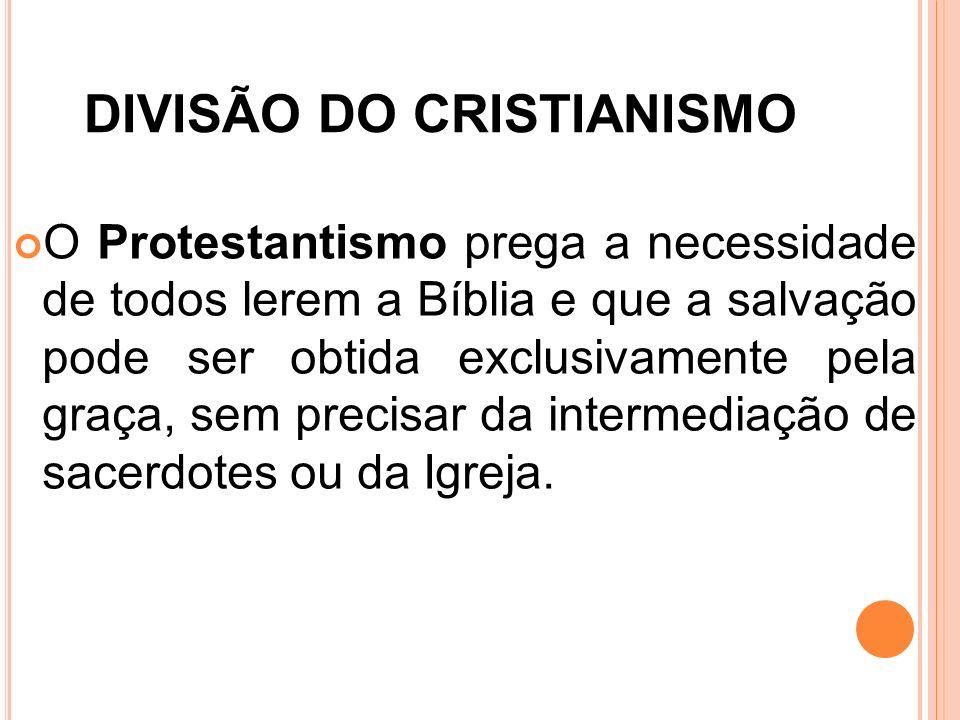 DIVISÃO DO CRISTIANISMO O Protestantismo prega a necessidade de todos lerem a Bíblia e que a salvação pode ser obtida exclusivamente pela graça, sem p