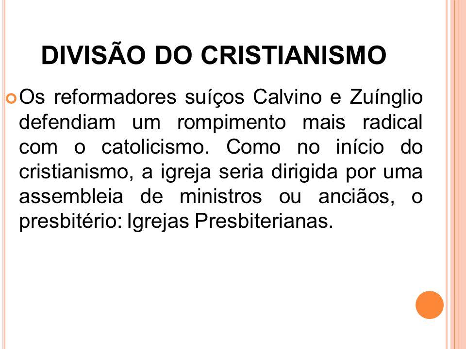 DIVISÃO DO CRISTIANISMO Os reformadores suíços Calvino e Zuínglio defendiam um rompimento mais radical com o catolicismo. Como no início do cristianis