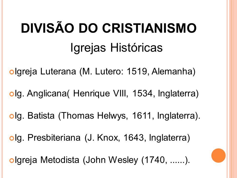 DIVISÃO DO CRISTIANISMO Igrejas Históricas Igreja Luterana (M. Lutero: 1519, Alemanha) Ig. Anglicana( Henrique VIII, 1534, Inglaterra) Ig. Batista (Th