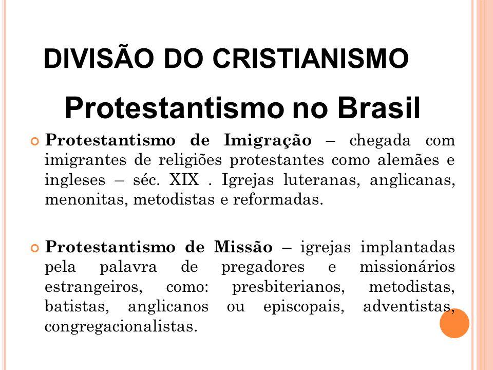 DIVISÃO DO CRISTIANISMO Protestantismo no Brasil Protestantismo de Imigração – chegada com imigrantes de religiões protestantes como alemães e inglese
