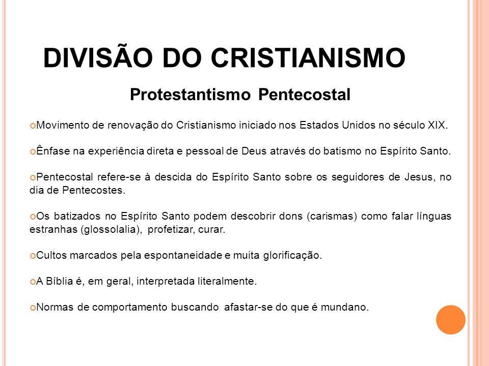 DIVISÃO DO CRISTIANISMO Protestantismo Pentecostal Movimento de renovação do Cristianismo iniciado nos Estados Unidos no século XIX. Ênfase na experiê