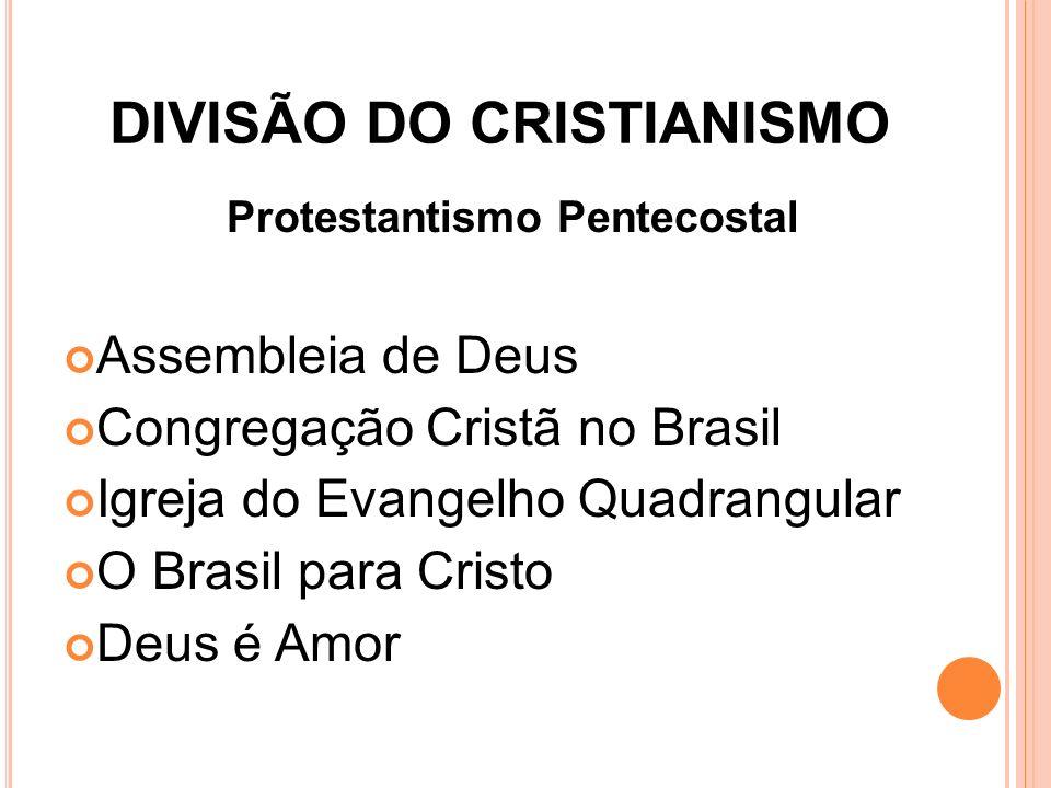 DIVISÃO DO CRISTIANISMO Protestantismo Pentecostal Assembleia de Deus Congregação Cristã no Brasil Igreja do Evangelho Quadrangular O Brasil para Cris