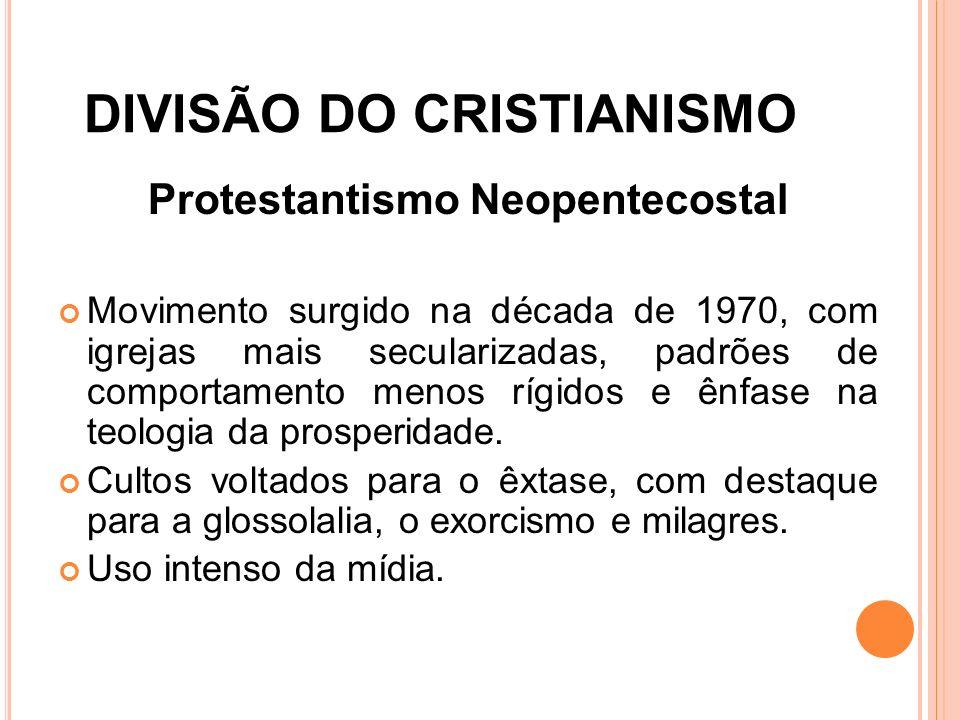 DIVISÃO DO CRISTIANISMO Protestantismo Neopentecostal Movimento surgido na década de 1970, com igrejas mais secularizadas, padrões de comportamento me