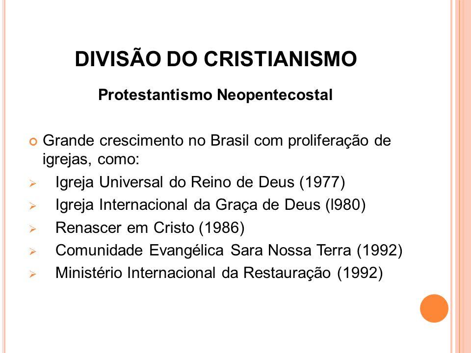 DIVISÃO DO CRISTIANISMO Protestantismo Neopentecostal Grande crescimento no Brasil com proliferação de igrejas, como:  Igreja Universal do Reino de D