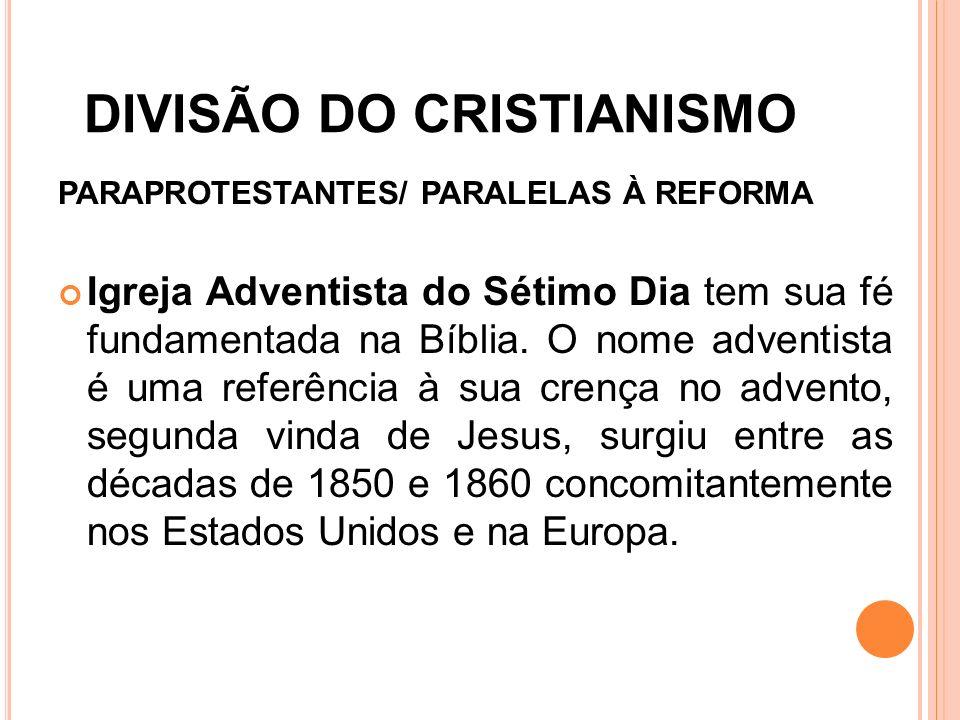 DIVISÃO DO CRISTIANISMO PARAPROTESTANTES/ PARALELAS À REFORMA Igreja Adventista do Sétimo Dia tem sua fé fundamentada na Bíblia. O nome adventista é u