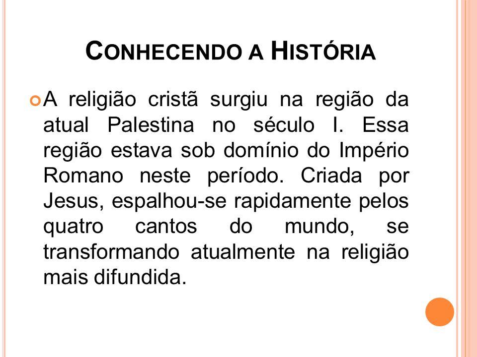 C ONHECENDO A H ISTÓRIA A religião cristã surgiu na região da atual Palestina no século I. Essa região estava sob domínio do Império Romano neste perí