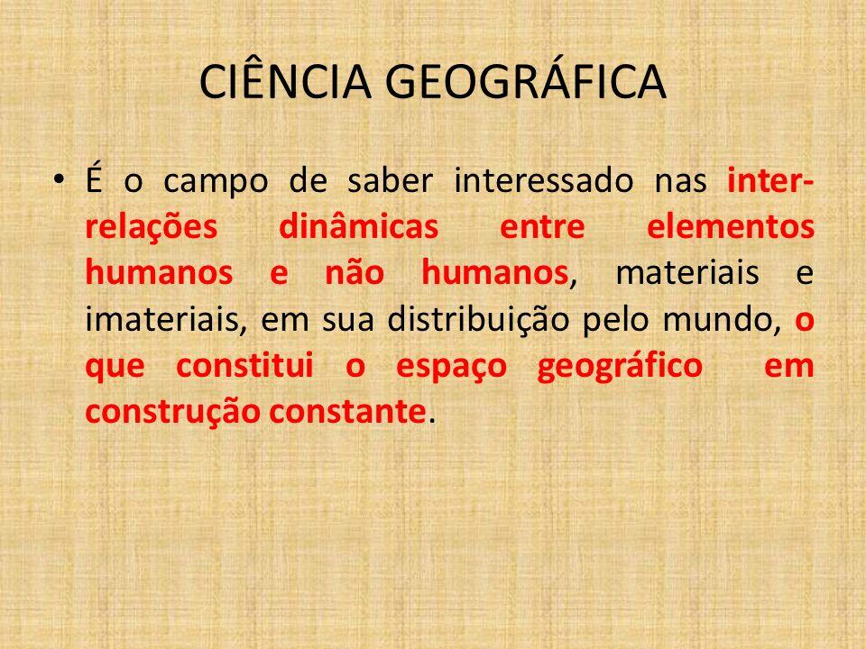 CIÊNCIA GEOGRÁFICA É o campo de saber interessado nas inter- relações dinâmicas entre elementos humanos e não humanos, materiais e imateriais, em sua distribuição pelo mundo, o que constitui o espaço geográfico em construção constante.