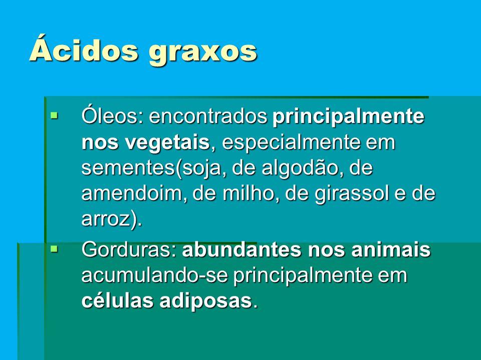 Ácidos graxos  Óleos: encontrados principalmente nos vegetais, especialmente em sementes(soja, de algodão, de amendoim, de milho, de girassol e de arroz).