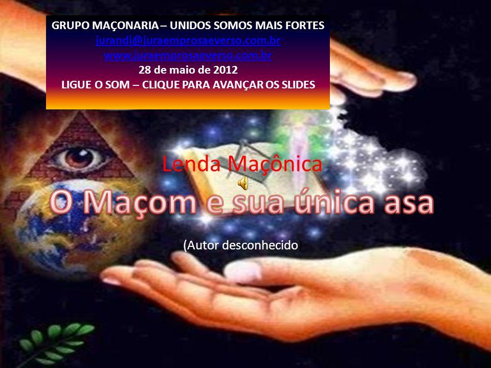 Lenda Maçônica (Autor desconhecido) GRUPO MAÇONARIA – UNIDOS SOMOS MAIS FORTES jurandi@juraemprosaeverso.com.br www.juraemprosaeverso.com.br 28 de mai