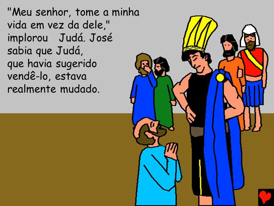 Meu senhor, tome a minha vida em vez da dele, implorou Judá.José sabia que Judá, que havia sugerido vendê-lo, estava realmente mudado.