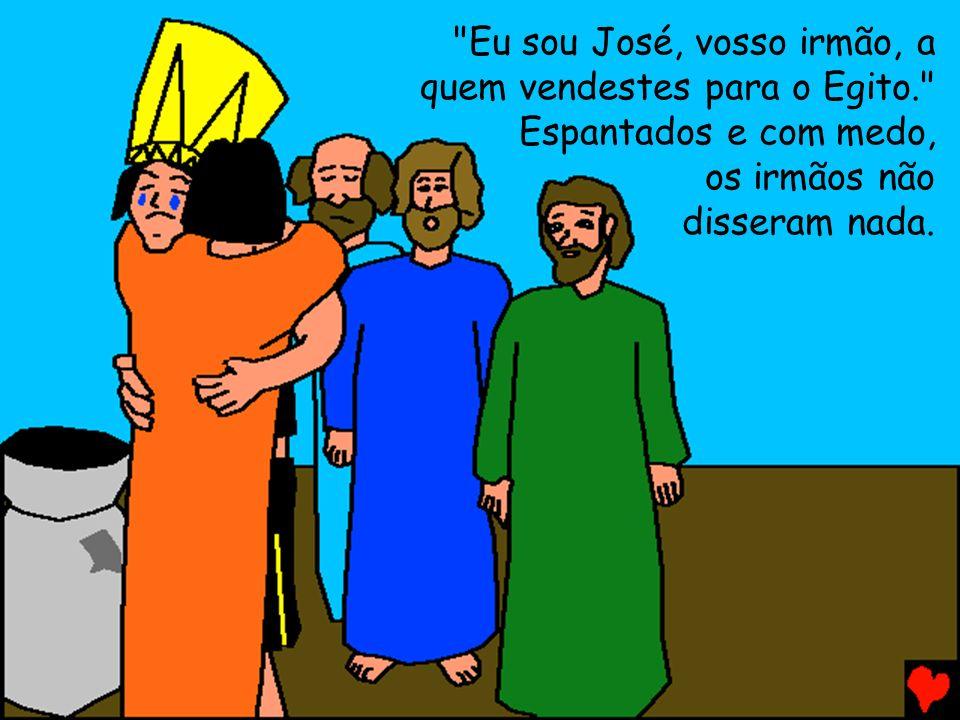 Eu sou José, vosso irmão, a quem vendestes para o Egito. Espantados e com medo, os irmãos não disseram nada.